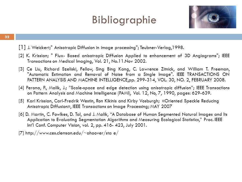 Bibliographie [1] J. Weickert; Anisotropic Diffusion in image processing ; Teubner-Verlag,1998.